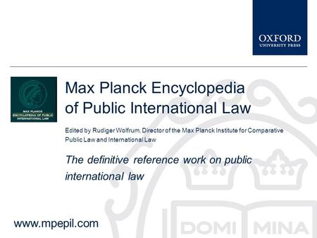 Max Planck Encyclopedia of Public International Law Edited by Rudiger Wolfrum, Director of the Max Planck Institute for Comparative Public Law and International.