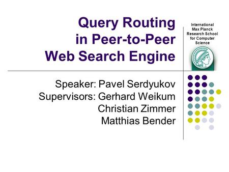 Query Routing in Peer-to-Peer Web Search Engine Speaker: Pavel Serdyukov Supervisors: Gerhard Weikum Christian Zimmer Matthias Bender International Max.