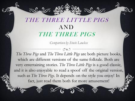 THE THREE LITTLE PIGS AND THE THREE PIGS Comparison by Stacie Lawless The Three Pigs and The Three Little Pigs are both picture books, which are different.