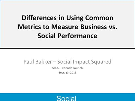 Social Impact 2 Differences in Using Common Metrics to Measure Business vs. Social Performance Paul Bakker – Social Impact Squared SIAA – Canada Launch.