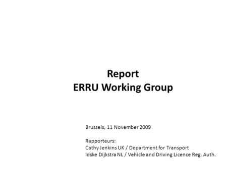 Report ERRU Working Group Brussels, 11 November 2009 Rapporteurs: Cathy Jenkins UK / Department for Transport Idske Dijkstra NL / Vehicle and Driving Licence.