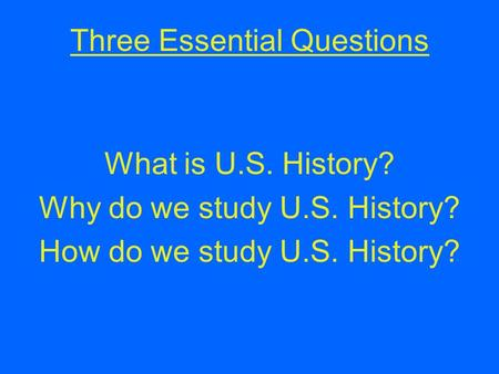 Three Essential Questions What is U.S. History? Why do we study U.S. History? How do we study U.S. History?