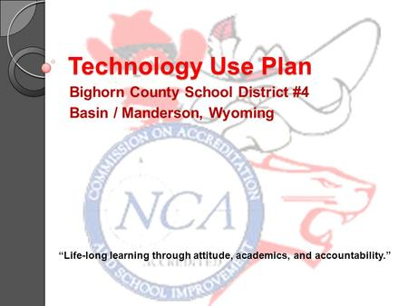 "Technology Use Plan Bighorn County School District #4 Basin / Manderson, Wyoming ""Life-long learning through attitude, academics, and accountability."""