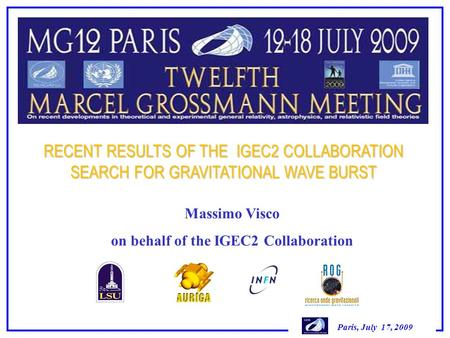 Paris, July 17, 2009 RECENT RESULTS OF THE IGEC2 COLLABORATION SEARCH FOR GRAVITATIONAL WAVE BURST Massimo Visco on behalf of the IGEC2 Collaboration.