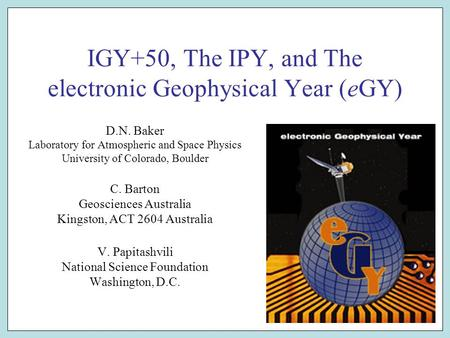 IGY+50, The IPY, and The electronic Geophysical Year (eGY) D.N. Baker Laboratory for Atmospheric and Space Physics University of Colorado, Boulder C. Barton.
