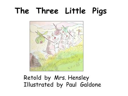 The Three Little Pigs Retold by Mrs. Hensley Illustrated by Paul Galdone.