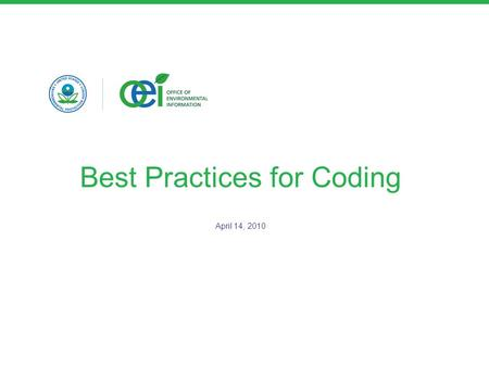 Best Practices for Coding April 14, 2010. Best Practices Keep it simple –Plain Old Semantic HTML (POSH) Don't recreate styles already in the EPA style.