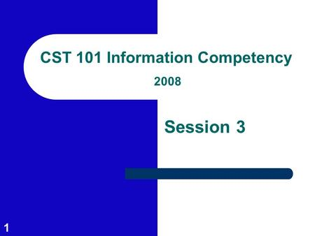 1 CST 101 Information Competency 2008 Session 3. 2 Session Outcomes Identify types of information sources Learn library catalog keyword and subject searching.