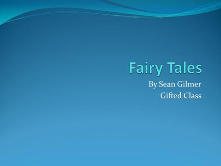 By Sean Gilmer Gifted Class. What do you think a fairy tale is?