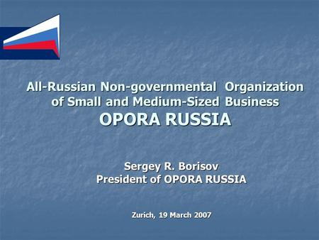 All-Russian Non-governmental Organization of Small and Medium-Sized Business OPORA RUSSIA Sergey R. Borisov President of OPORA RUSSIA Zurich, 19 March.