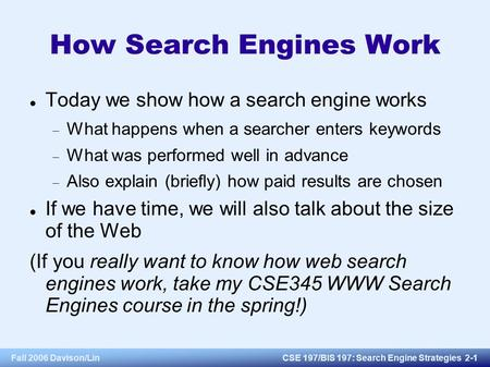 Fall 2006 Davison/LinCSE 197/BIS 197: Search Engine Strategies 2-1 How Search Engines Work Today we show how a search engine works  What happens when.