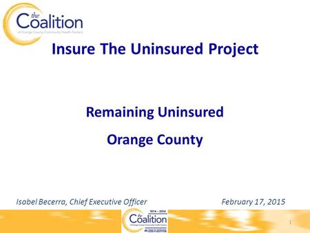 Insure The Uninsured Project Remaining Uninsured Orange County Isabel Becerra, Chief Executive Officer February 17, 2015 1.