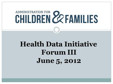 Health Data Initiative Forum III June 5, 2012. Our Mission ACF is responsible for federal programs that promote the economic and social well-being of.