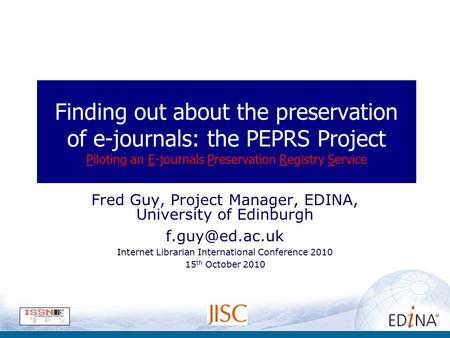 Finding out about the preservation of e-journals: the PEPRS Project Piloting an E-journals Preservation Registry Service Fred Guy, Project Manager, EDINA,
