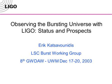 Observing the Bursting Universe with LIGO: Status and Prospects Erik Katsavounidis LSC Burst Working Group 8 th GWDAW - UWM Dec 17-20, 2003.