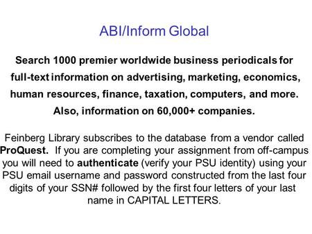 ABI/Inform Global Search 1000 premier worldwide business periodicals for full-text information on advertising, marketing, economics, human resources, finance,