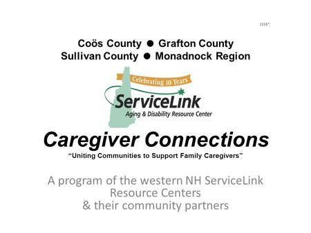 A program of the western NH ServiceLink Resource Centers & their community partners Coös County ● Grafton County Sullivan County ● Monadnock Region Caregiver.