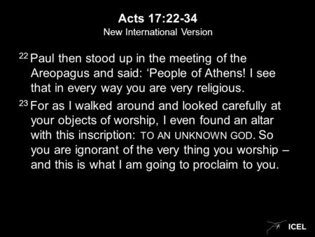 ICEL Acts 17:22-34 22 Paul then stood up in the meeting of the Areopagus and said: 'People of Athens! I see that in every way you are very religious. 23.