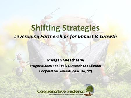 Shifting Strategies Leveraging Partnerships for Impact & Growth Meagan Weatherby Program Sustainability & Outreach Coordinator Cooperative Federal (Syracuse,
