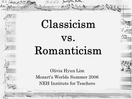 Classicism vs. Romanticism Olivia Hyun Lim Mozart's Worlds Summer 2006 NEH Institute for Teachers.
