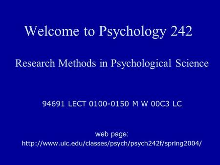 Welcome to Psychology 242 Research Methods in Psychological Science 94691 LECT 0100-0150 M W 00C3 LC web page:
