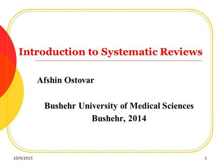 Introduction to Systematic Reviews Afshin Ostovar Bushehr University of Medical Sciences Bushehr, 2014 10/9/20151.