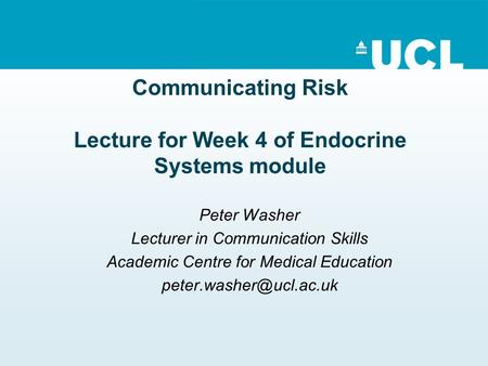 Communicating Risk Lecture for Week 4 of Endocrine Systems module Peter Washer Lecturer in Communication Skills Academic Centre for Medical Education