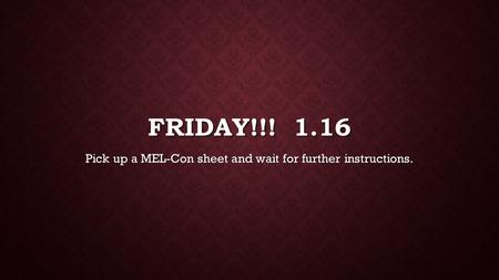 FRIDAY!!! 1.16 Pick up a MEL-Con sheet and wait for further instructions.