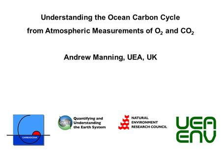 Understanding the Ocean Carbon Cycle from Atmospheric Measurements of O 2 and CO 2 Andrew Manning, UEA, UK.