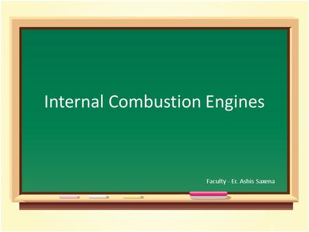 Internal Combustion <strong>Engines</strong> Faculty - Er. Ashis Saxena.