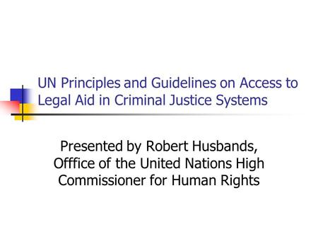 UN Principles and Guidelines on Access to Legal Aid in Criminal Justice Systems Presented by Robert Husbands, Offfice of the United Nations High Commissioner.