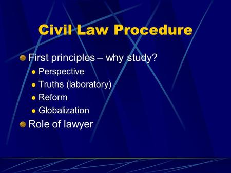 Civil Law Procedure First principles – why study? Perspective Truths (laboratory) Reform Globalization Role of lawyer.