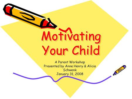 Motivating Your Child A Parent Workshop Presented by Anne Henry & Alicia Schwenk January 31, 2008.