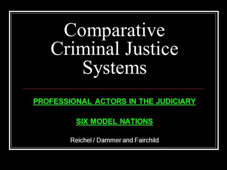 Comparative Criminal Justice Systems PROFESSIONAL ACTORS IN THE JUDICIARY SIX MODEL NATIONS Reichel / Dammer and Fairchild.
