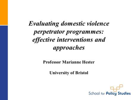 Evaluating domestic violence perpetrator programmes: effective interventions and approaches Professor Marianne Hester University of Bristol.