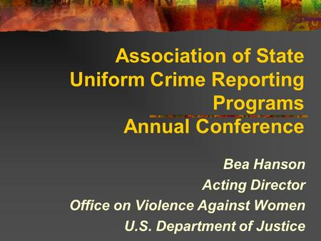 Association of State Uniform Crime Reporting Programs Annual Conference Bea Hanson Acting Director Office on Violence Against Women U.S. Department of.