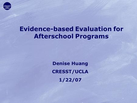 Evidence-based Evaluation for Afterschool Programs Denise Huang CRESST/UCLA 1/22/07.