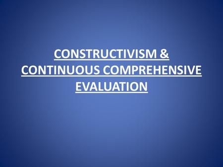 CONSTRUCTIVISM & CONTINUOUS COMPREHENSIVE EVALUATION.