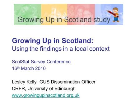 Growing Up in Scotland: Using the findings in a local context ScotStat Survey Conference 16 th March 2010 Lesley Kelly, GUS Dissemination Officer CRFR,