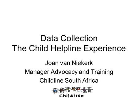 Data Collection The Child Helpline Experience Joan van Niekerk Manager Advocacy and Training Childline South Africa.