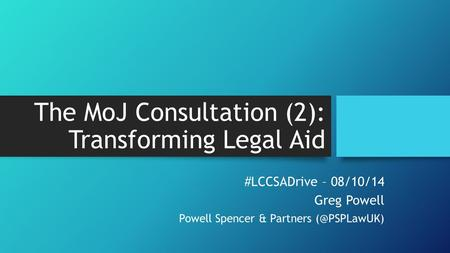 The MoJ Consultation (2): Transforming Legal Aid #LCCSADrive – 08/10/14 Greg Powell Powell Spencer & Partners