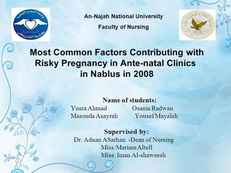 Most Common Factors Contributing with Risky Pregnancy in Ante-natal Clinics in Nablus in 2008 Name of students: Yusra Ahmad Osama Radwan Masouda Asayrah.