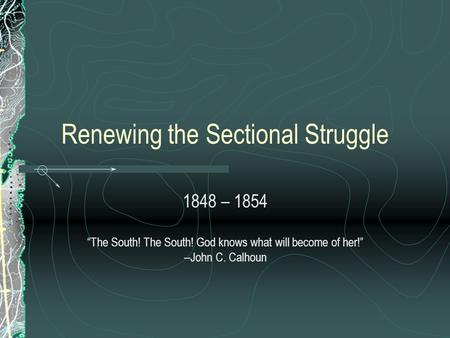 "Renewing the Sectional Struggle 1848 – 1854 ""The South! The South! God knows what will become of her!"" --John C. Calhoun."