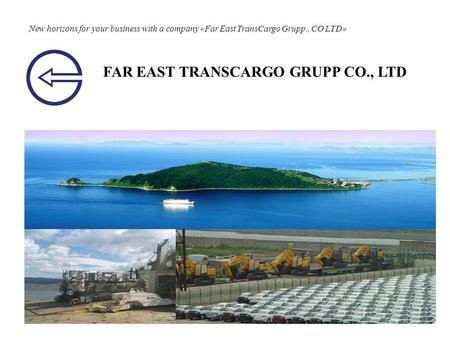 New horizons for your business with a company «Far East TransCargo Grupp., CO LTD» FAR EAST TRANSCARGO GRUPP CO., LTD.