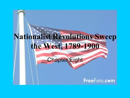 Nationalist Revolutions Sweep the West, 1789-1900 Chapter Eight.