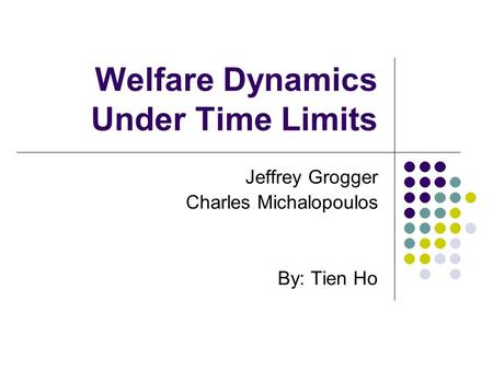 Welfare Dynamics Under Time Limits Jeffrey Grogger Charles Michalopoulos By: Tien Ho.