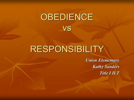 OBEDIENCE vs RESPONSIBILITY Union Elementary Kathy Sanders Title I ILT.