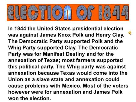 In 1844 the United States presidential election was against James Knox Polk and Henry Clay. The Democratic Party supported Polk and the Whig Party supported.
