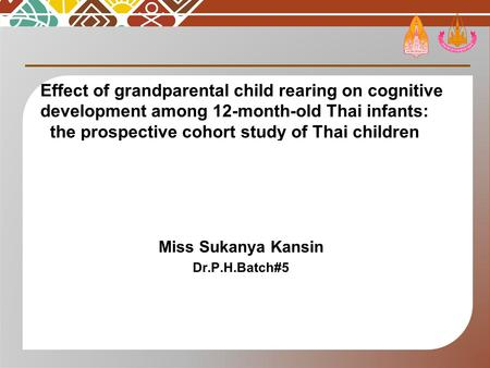 Effect of grandparental child rearing on cognitive development among 12-month-old Thai infants: the prospective cohort study of Thai children Miss Sukanya.