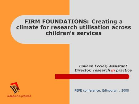 Research in practice FIRM FOUNDATIONS: Creating a climate for research utilisation across children ' s services Colleen Eccles, Assistant Director, research.